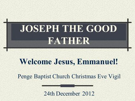 JOSEPH THE GOOD FATHER Welcome Jesus, Emmanuel! Penge Baptist Church Christmas Eve Vigil 24th December 2012.