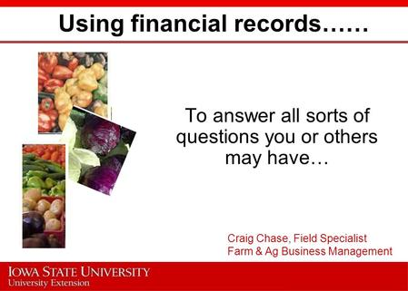 Using financial records…… To answer all sorts of questions you or others may have… Craig Chase, Field Specialist Farm & Ag Business Management.