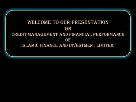 Welcome to our Presentation On Credit Management and Financial performance of Islamic Finance and Investment Limited. Welcome to our Presentation On Credit.