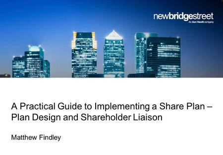 A Practical Guide to Implementing a Share Plan – Plan Design and Shareholder Liaison Matthew Findley.