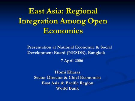 East Asia: Regional Integration Among Open Economies Homi Kharas Sector Director & Chief Economist East Asia & Pacific Region World Bank Presentation at.
