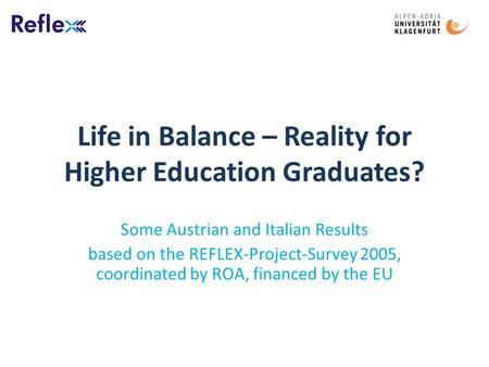 Life in Balance – Reality for Higher Education Graduates? Some Austrian and Italian Results based on the REFLEX-Project-Survey 2005, coordinated by ROA,
