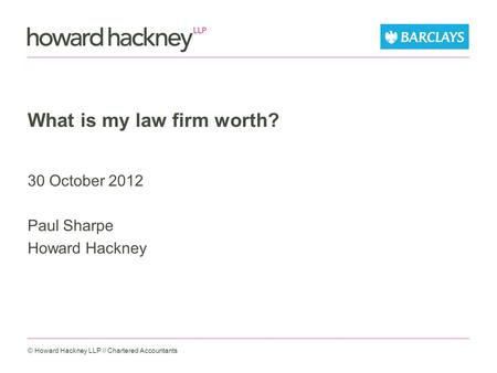 What is my law firm worth? 30 October 2012 Paul Sharpe Howard Hackney © Howard Hackney LLP // Chartered Accountants.