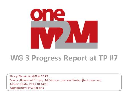 WG 3 Progress Report at TP #7 Group Name: oneM2M TP #7 Source: Raymond Forbes, LM Ericsson, Meeting Date: 2013-10-14/18 Agenda.