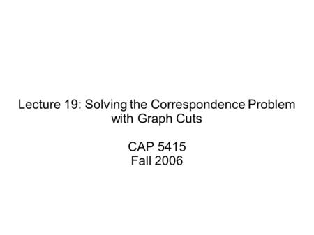 Lecture 19: Solving the Correspondence Problem with Graph Cuts CAP 5415 Fall 2006.
