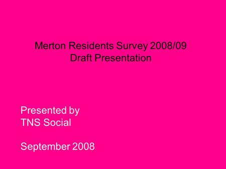 Merton Residents Survey 2008/09 Draft Presentation Presented by TNS Social September 2008.
