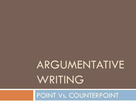 ARGUMENTATIVE WRITING POINT Vs. COUNTERPOINT. ARGUMENTATIVE WRITING  Writing to state an opinion, or CLAIM  Argumentative writing is NOT solely stating.