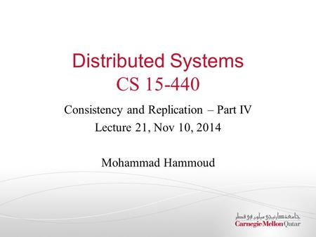 Distributed Systems CS 15-440 Consistency and Replication – Part IV Lecture 21, Nov 10, 2014 Mohammad Hammoud.