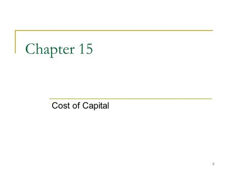0 Chapter 15 Cost of Capital. 1 Chapter Outline The Cost of Capital: Some Preliminaries The Cost of Equity The Costs of Debt and Preferred Stock The Weighted.
