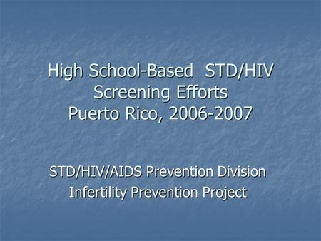 High School-Based STD/HIV Screening Efforts Puerto Rico, 2006-2007 STD/HIV/AIDS Prevention Division Infertility Prevention Project.