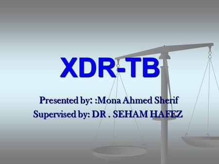 XDR-TB Presented by: :Mona Ahmed Sherif Supervised by: DR. SEHAM HAFEZ Supervised by: DR. SEHAM HAFEZ.