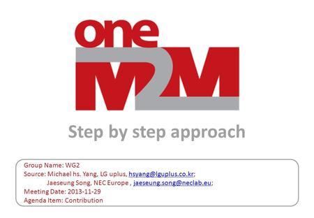 Step by step approach Group Name: WG2 Source: Michael hs. Yang, LG uplus, Jaeseung Song, NEC Europe, Meeting.