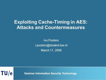 Exploiting Cache-Timing in AES: Attacks and Countermeasures Ivo Pooters March 17, 2008 Seminar Information Security Technology.