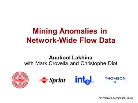 Mining Anomalies in Network-Wide Flow Data Anukool Lakhina with Mark Crovella and Christophe Diot NANOG35, Oct 23-25, 2005.