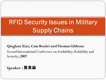 Qinghan Xiao, Cam Boulet and Thomas Gibbons Second International Conference on Availability, Reliability and Security, 2007 Speaker : 黃韋綸 RFID Security.