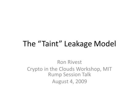"The ""Taint"" Leakage Model Ron Rivest Crypto in the Clouds Workshop, MIT Rump Session Talk August 4, 2009."