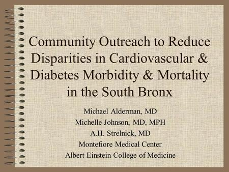 Community Outreach to Reduce Disparities in Cardiovascular & Diabetes Morbidity & Mortality in the South Bronx Michael Alderman, MD Michelle Johnson, MD,