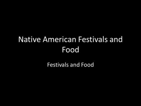 Native American Festivals and Food Festivals and Food.