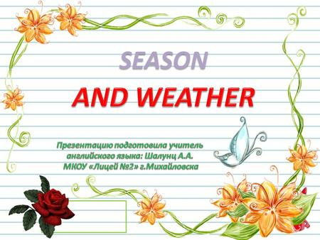 SEASON AND WEATHER Презентацию подготовила учитель английского языка: Шалунц А.А. МКОУ «Лицей №2» г.Михайловска.