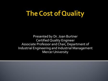 Presented by Dr. Joan Burtner Certified Quality Engineer Associate Professor and Chair, Department of Industrial Engineering and Industrial Management.