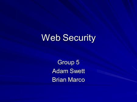 Web Security Group 5 Adam Swett Brian Marco. Why Web Security? Web sites and web applications constantly growing Complex business applications are now.