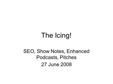 The Icing! SEO, Show Notes, Enhanced Podcasts, Pitches 27 June 2008.