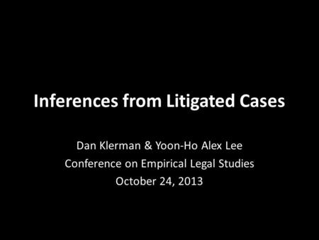 Inferences from Litigated Cases Dan Klerman & Yoon-Ho Alex Lee Conference on Empirical Legal Studies October 24, 2013.