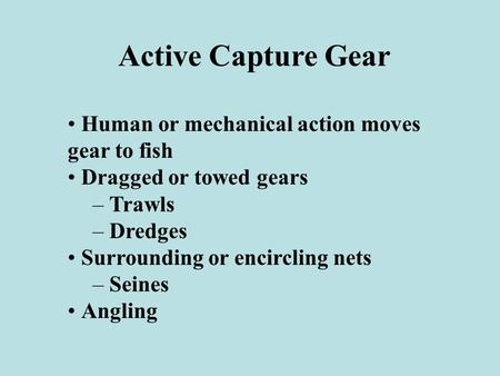 Active Capture Gear Human or mechanical action moves gear to fish Dragged or towed gears – Trawls – Dredges Surrounding or encircling nets – Seines Angling.
