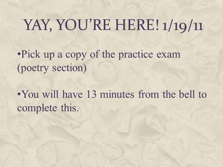 YAY, YOU'RE HERE! 1/19/11 Pick up a copy of the practice exam (poetry section) You will have 13 minutes from the bell to complete this.