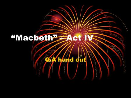 """Macbeth"" – Act IV Q/A hand out. Ques 6-12 6) Personal gain 7) Witches – They will not explain the prophecies nor get rid of Banquo's ghost. 8) 1 st apparition."