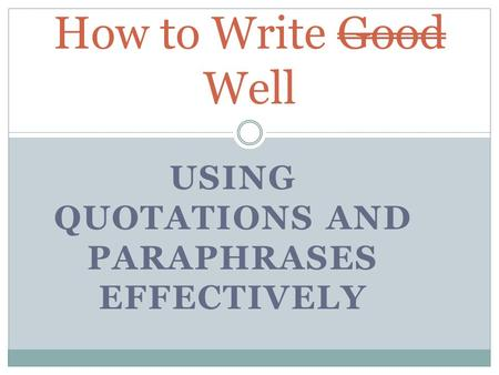 USING QUOTATIONS AND PARAPHRASES EFFECTIVELY How to Write Good Well.