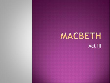 Act III.  New castle = ______________  Macbeth invites ______________ to eat, Macbeth knows he is smart and is afraid he will uncover his murder  He.