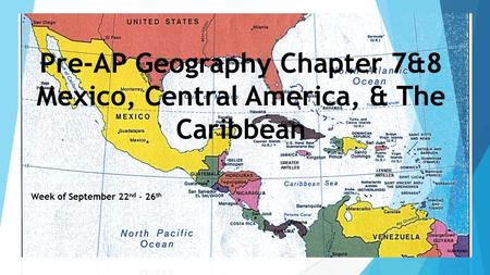 Pre-AP Geography Chapter 7&8 Mexico, Central America, & The Caribbean Week of September 22 nd – 26 th.
