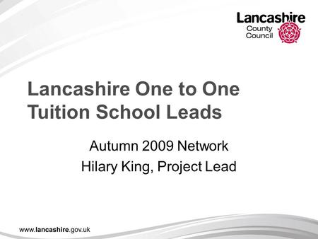 Lancashire One to One Tuition School Leads Autumn 2009 Network Hilary King, Project Lead.