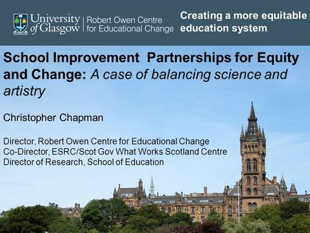 School Improvement Partnerships for Equity and Change: A case of balancing science and artistry Christopher Chapman Director, Robert Owen Centre for Educational.