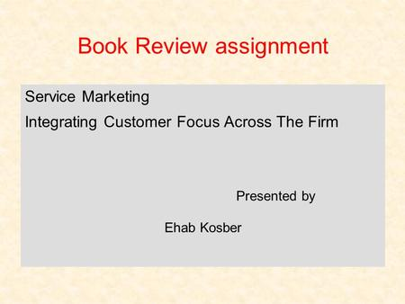 Book Review assignment Service Marketing Integrating Customer Focus Across The Firm Presented by Ehab Kosber.