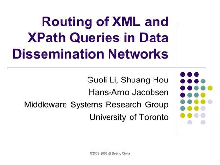 ICDCS Beijing China Routing of XML and XPath Queries in Data Dissemination Networks Guoli Li, Shuang Hou Hans-Arno Jacobsen Middleware Systems Research.