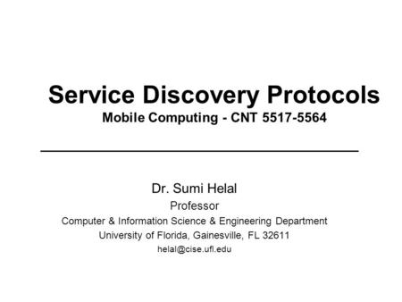 Service Discovery Protocols Mobile Computing - CNT 5517-5564 Dr. Sumi Helal Professor Computer & Information Science & Engineering Department University.