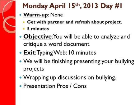 Monday April 15 th, 2013 Day #1 Warm-up: None Get with partner and refresh about project. 5 minutes Objective: You will be able to analyze and critique.