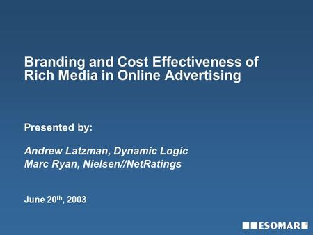 Branding and Cost Effectiveness of Rich Media in Online Advertising Presented by: Andrew Latzman, Dynamic Logic Marc Ryan, Nielsen//NetRatings June 20.