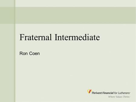 "Fraternal Intermediate Ron Coen. 2 Mission "" Thrivent Financial for Lutherans is a faith- based membership organization called to improve the quality."