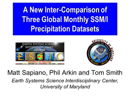 A New Inter-Comparison of Three Global Monthly SSM/I Precipitation Datasets Matt Sapiano, Phil Arkin and Tom Smith Earth Systems Science Interdisciplinary.