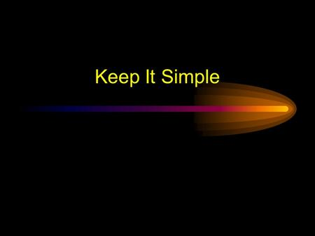 Keep It Simple Keep It Simple (Text) Too many colors TooToo Many Fonts and Styles The 6 x 7 rule –No more than 6 lines per slide –No more than 7 words.