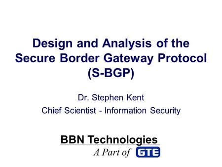 Design and Analysis of the Secure Border Gateway Protocol (S-BGP) Dr. Stephen Kent Chief Scientist - Information Security BBN Technologies A Part of.