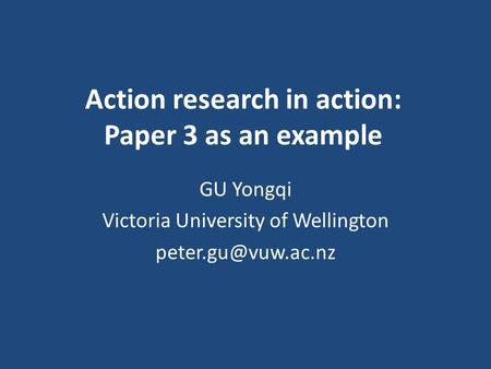 Action research in action: Paper 3 as an example GU Yongqi Victoria University of Wellington