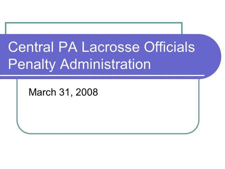 Central PA Lacrosse Officials Penalty Administration March 31, 2008.