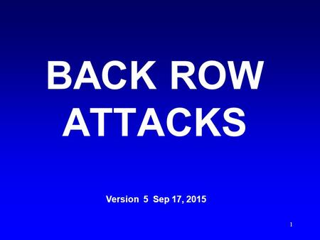 1 BACK ROW ATTACKS Version 5 Sep 17, 2015 2 An interactive MS Office Power Point presentation best viewed using the latest version of MS Power Point.