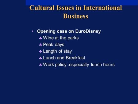 Cultural Issues in International Business Opening case on EuroDisney  Wine at the parks  Peak days  Length of stay  Lunch and Breakfast  Work policy..especially.