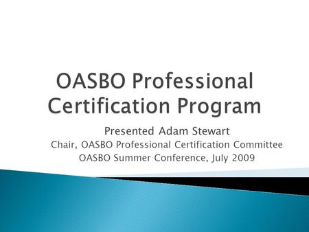 Presented Adam Stewart Chair, OASBO Professional Certification Committee OASBO Summer Conference, July 2009.