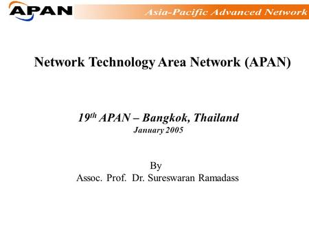 Network Technology Area Network (APAN) 19 th APAN – Bangkok, Thailand January 2005 By Assoc. Prof. Dr. Sureswaran Ramadass.